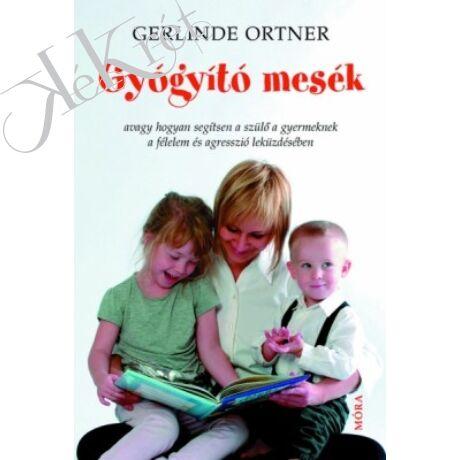 Ortner, Gerlinde: GYÓGYÍTÓ MESÉK avagy hogyan segítsen a szülő a gyermeknek a félelem és agresszió leküzdésében