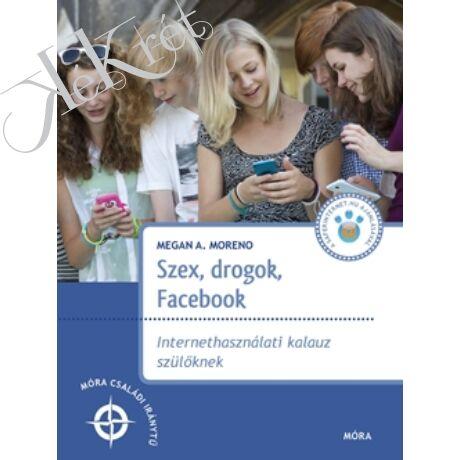Moreno, Megan A.: SZEX, DROGOK, FACEBOOK Internethasználati kalauz szülőknek